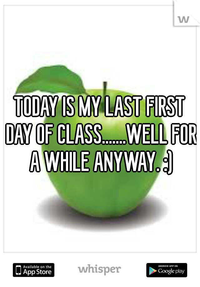 TODAY IS MY LAST FIRST DAY OF CLASS.......WELL FOR A WHILE ANYWAY. :)