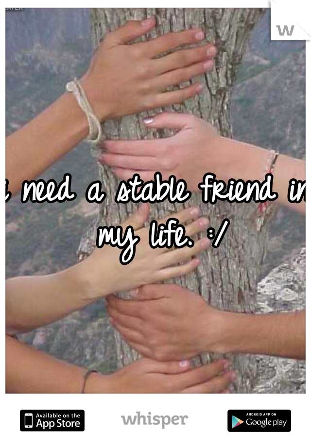 i need a stable friend in my life. :/