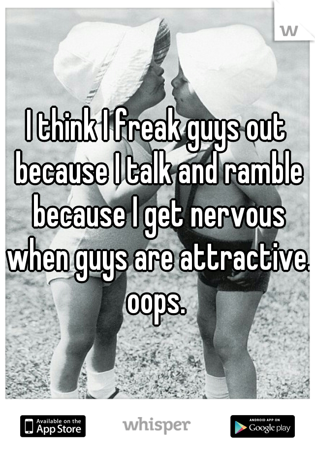 I think I freak guys out because I talk and ramble because I get nervous when guys are attractive. oops.
