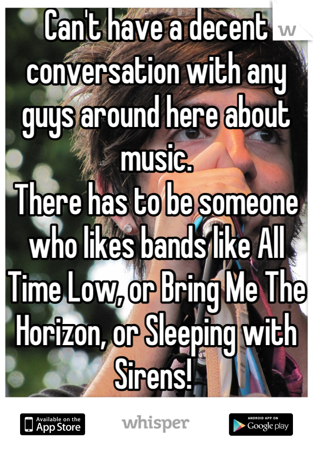 Can't have a decent conversation with any guys around here about music.  There has to be someone who likes bands like All Time Low, or Bring Me The Horizon, or Sleeping with Sirens!