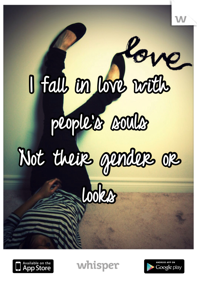 I fall in love with people's souls Not their gender or looks