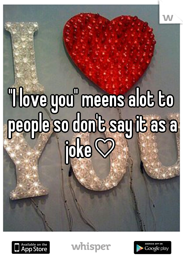 """""""I love you"""" meens alot to people so don't say it as a joke♡"""