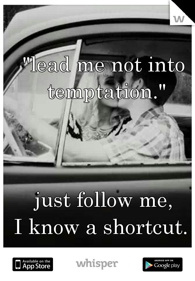 """lead me not into temptation.""               just follow me, I know a shortcut."