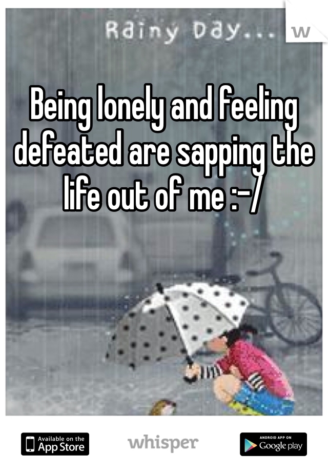 Being lonely and feeling defeated are sapping the life out of me :-/