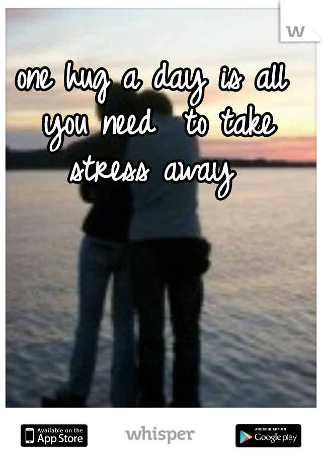 one hug a day is all you need  to take stress away