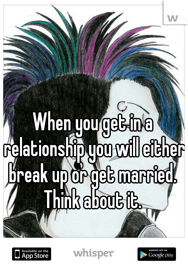 When you get in a relationship you will either break up or get married.  Think about it.