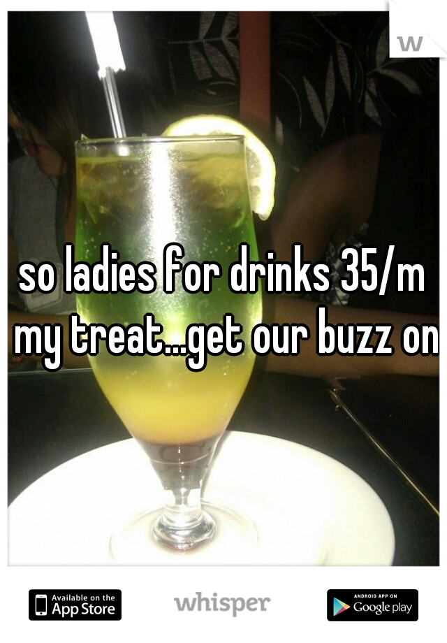 so ladies for drinks 35/m my treat...get our buzz on