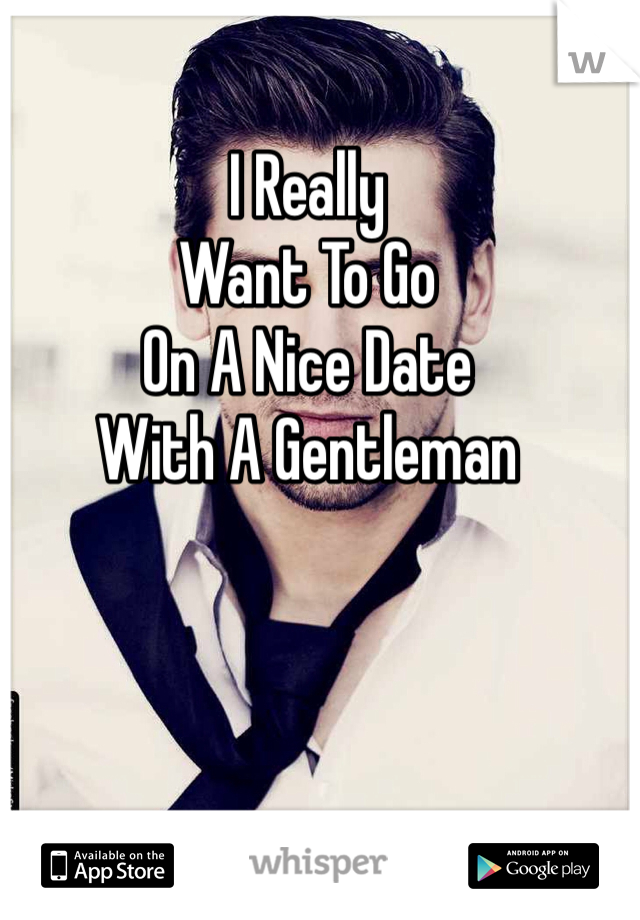 I Really Want To Go On A Nice Date With A Gentleman