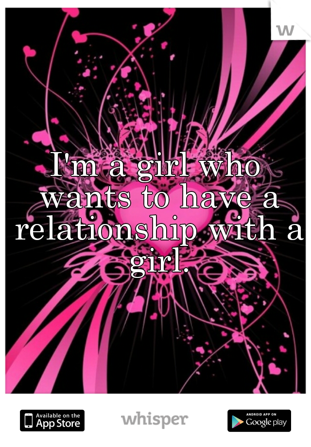 I'm a girl who wants to have a relationship with a girl.