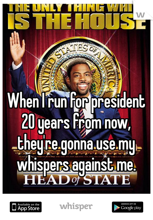 When I run for president 20 years from now, they're gonna use my whispers against me.