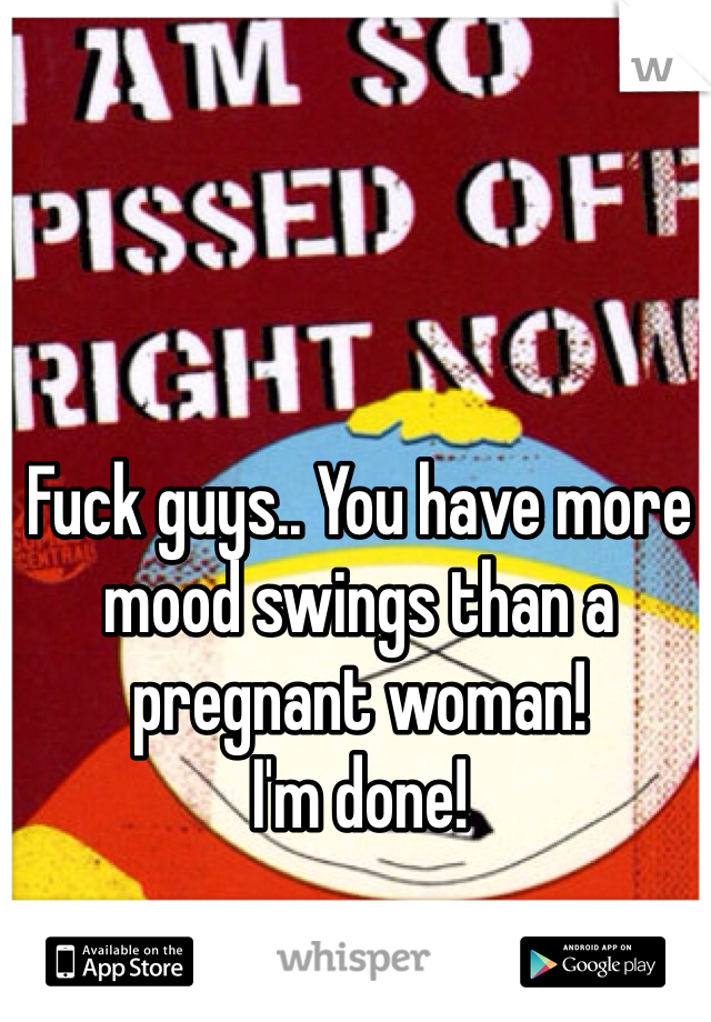 Fuck guys.. You have more mood swings than a pregnant woman!  I'm done!