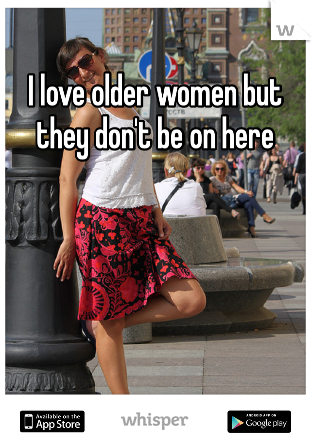 I love older women but they don't be on here