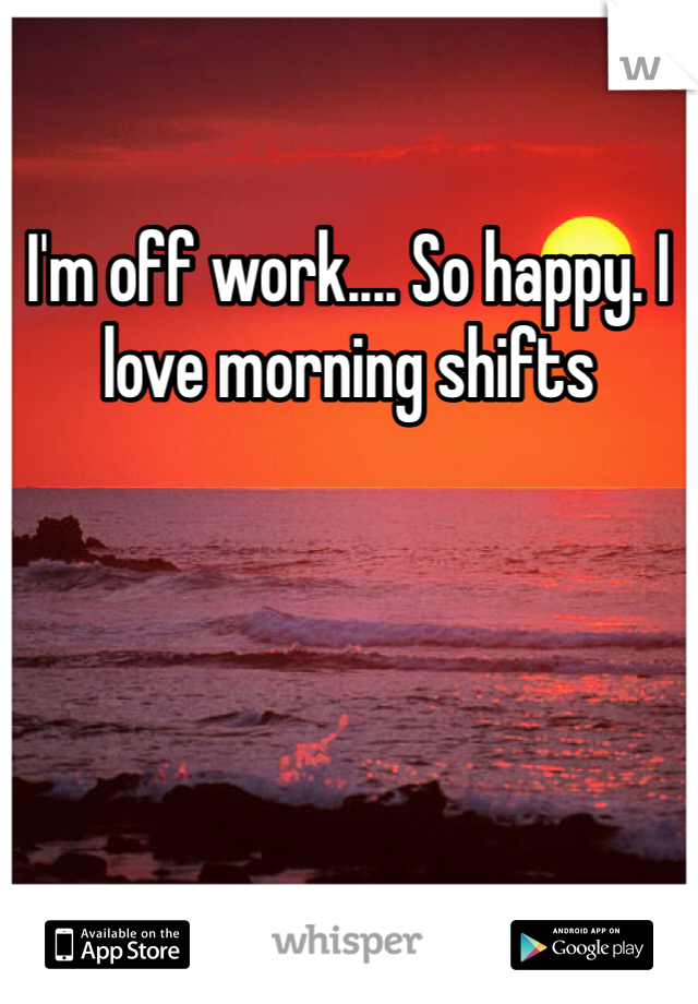 I'm off work.... So happy. I love morning shifts