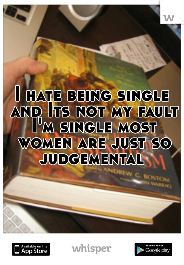 I hate being single and Its not my fault I'm single most women are just so judgemental