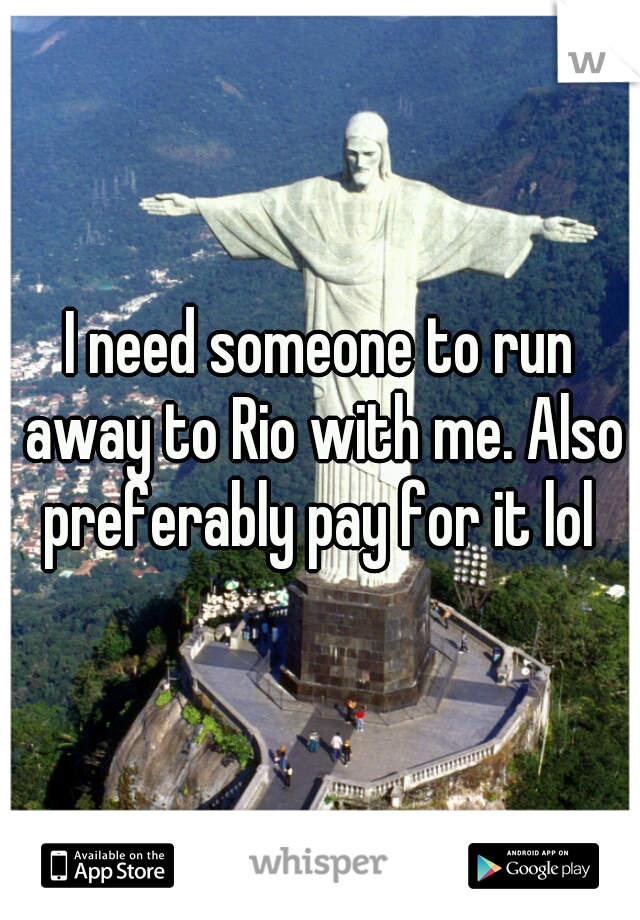 I need someone to run away to Rio with me. Also preferably pay for it lol