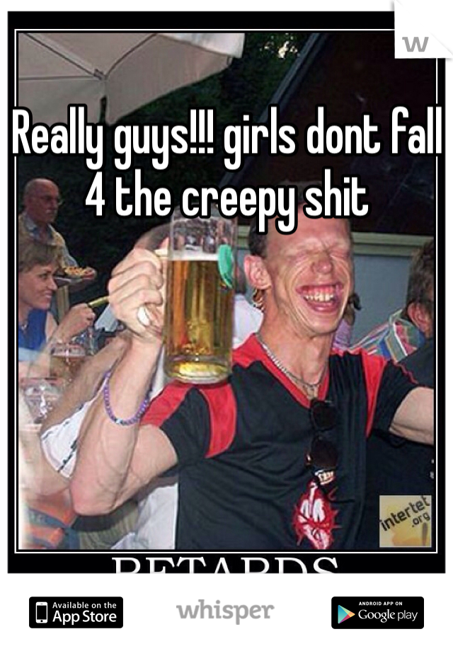 Really guys!!! girls dont fall 4 the creepy shit