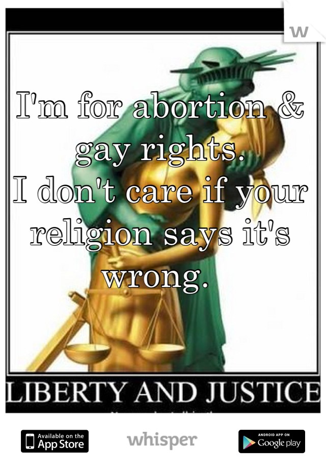 I'm for abortion & gay rights.  I don't care if your religion says it's wrong.