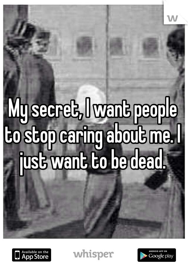 My secret, I want people to stop caring about me. I just want to be dead.