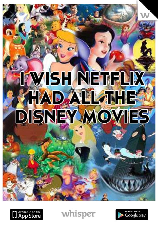 I WISH NETFLIX HAD ALL THE DISNEY MOVIES