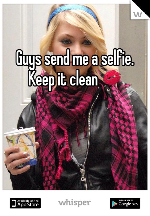 Guys send me a selfie.  Keep it clean 💋
