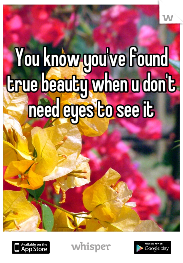 You know you've found true beauty when u don't need eyes to see it