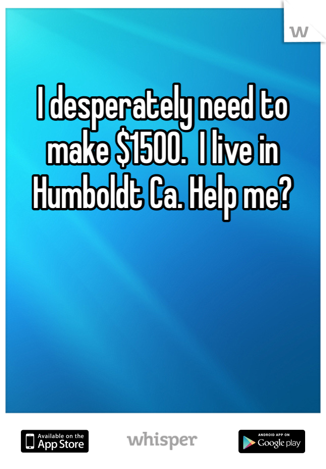 I desperately need to make $1500.  I live in Humboldt Ca. Help me?