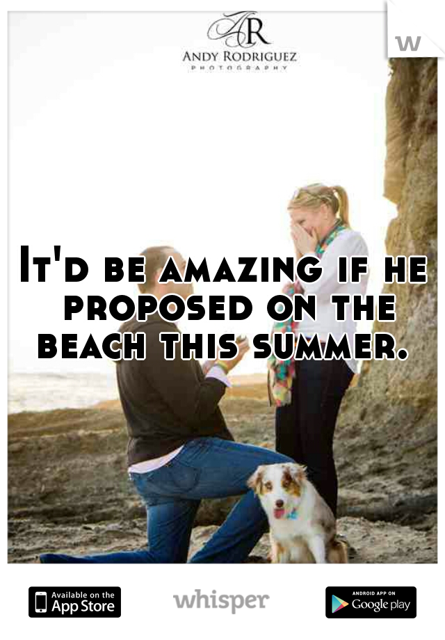 It'd be amazing if he proposed on the beach this summer.