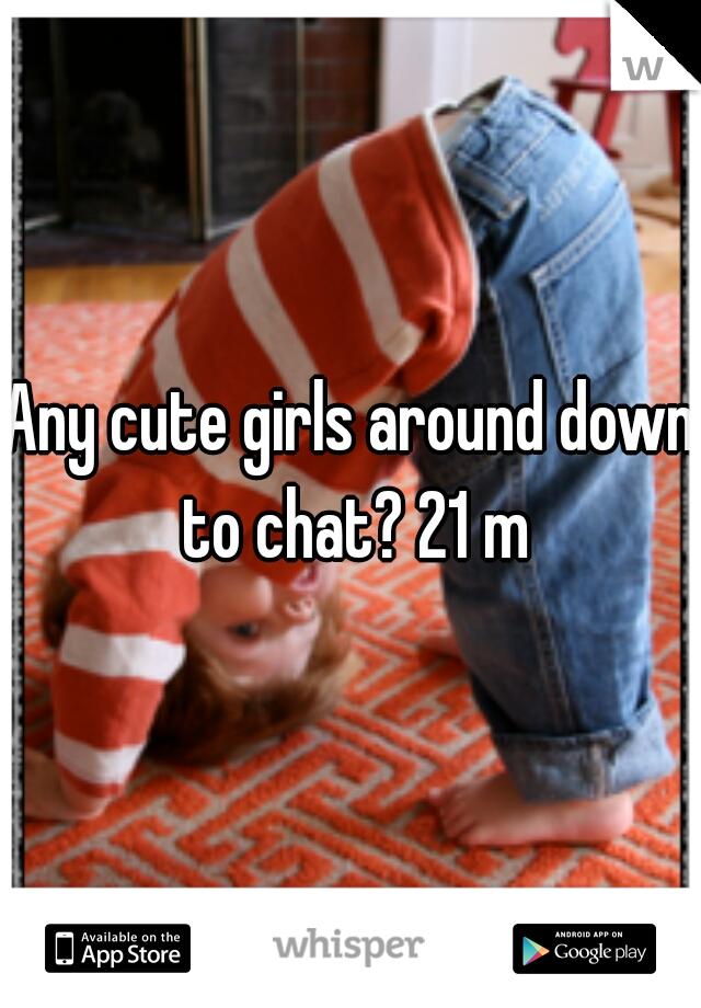 Any cute girls around down to chat? 21 m