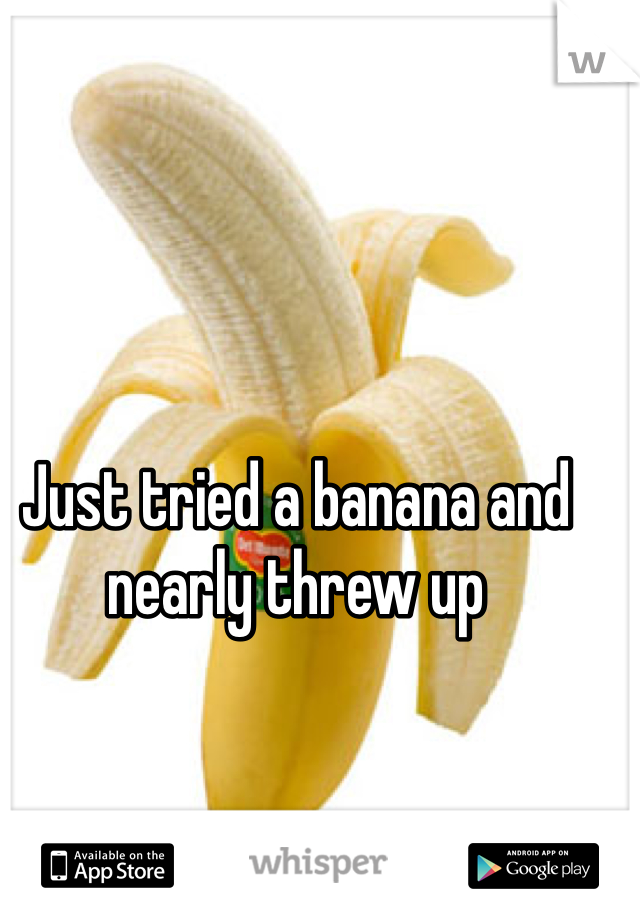 Just tried a banana and nearly threw up