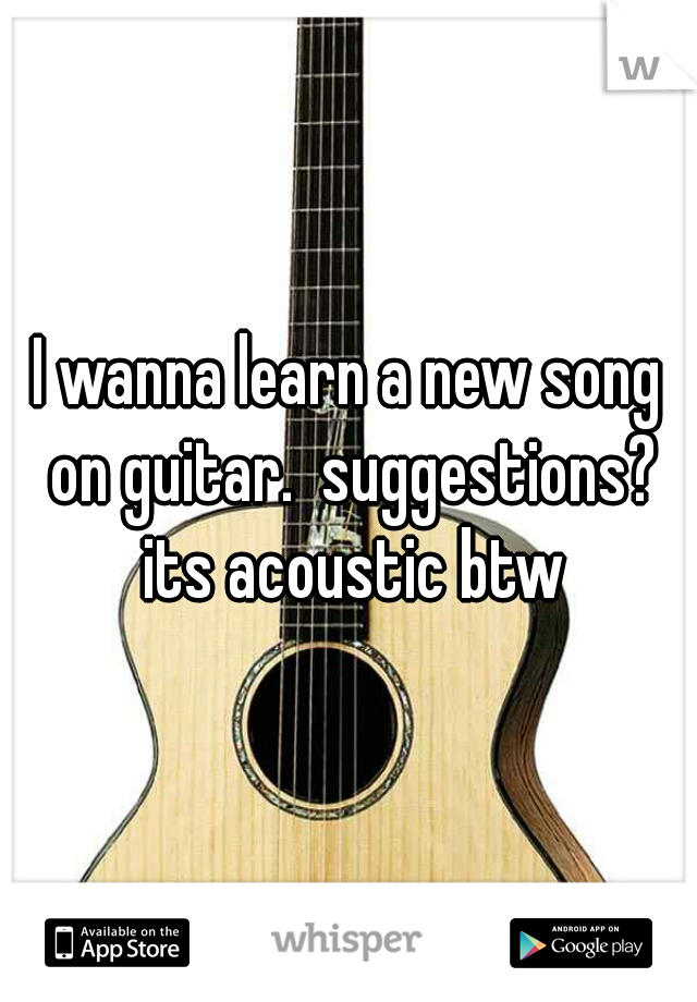 I wanna learn a new song on guitar.  suggestions? its acoustic btw