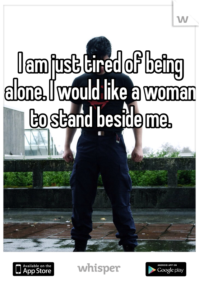 I am just tired of being alone. I would like a woman to stand beside me.