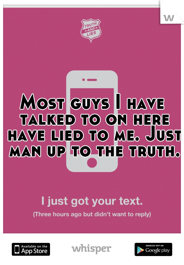 Most guys I have talked to on here have lied to me. Just man up to the truth.