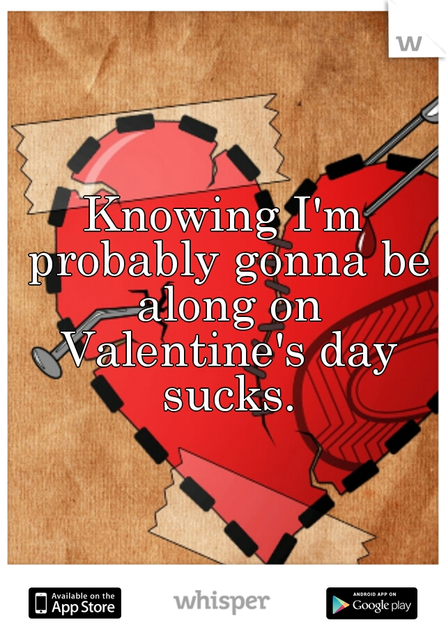 Knowing I'm probably gonna be along on Valentine's day sucks.