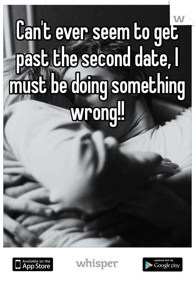 Can't ever seem to get past the second date, I must be doing something wrong!!