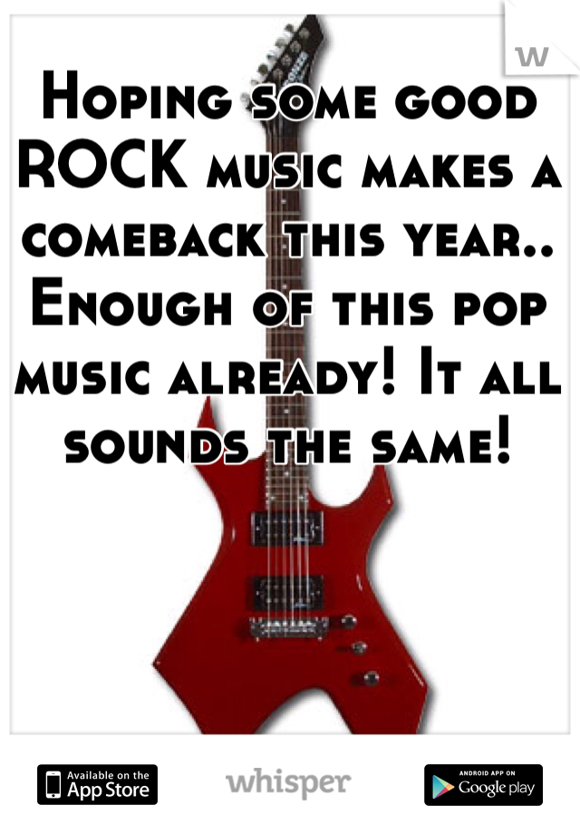 Hoping some good ROCK music makes a comeback this year.. Enough of this pop music already! It all sounds the same!