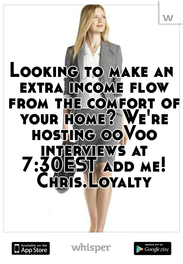 Looking to make an extra income flow from the comfort of your home? We're hosting ooVoo interviews at 7:30EST add me! Chris.Loyalty