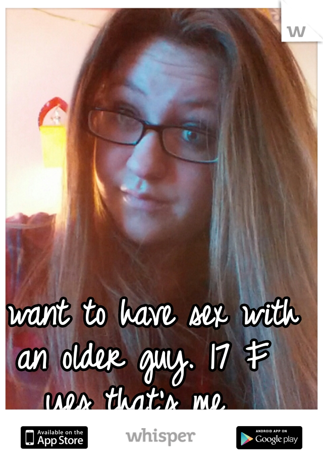 I want to have sex with an older guy. 17 F  yes that's me