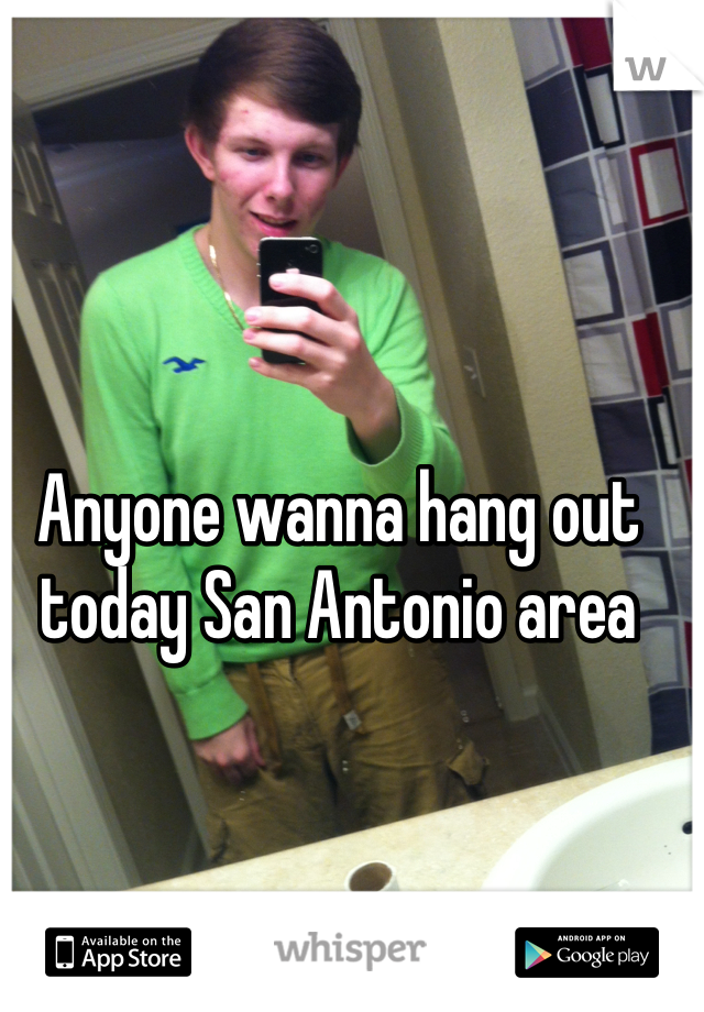 Anyone wanna hang out today San Antonio area