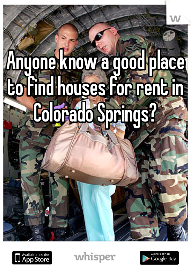 Anyone know a good place to find houses for rent in Colorado Springs?
