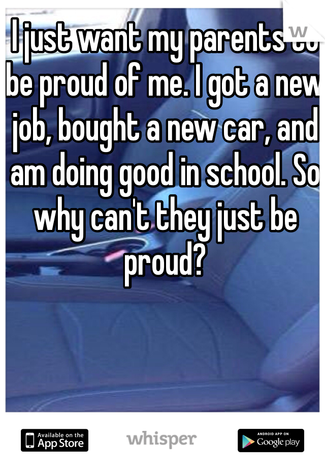 I just want my parents to be proud of me. I got a new job, bought a new car, and am doing good in school. So why can't they just be proud?