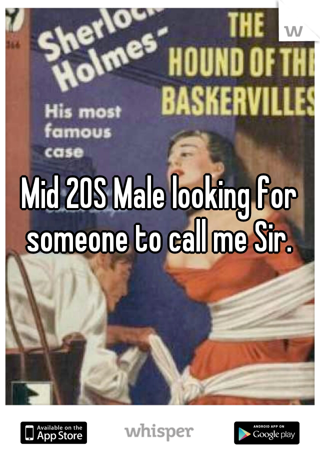 Mid 20S Male looking for someone to call me Sir.