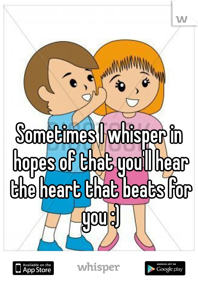 Sometimes I whisper in hopes of that you'll hear the heart that beats for you :)