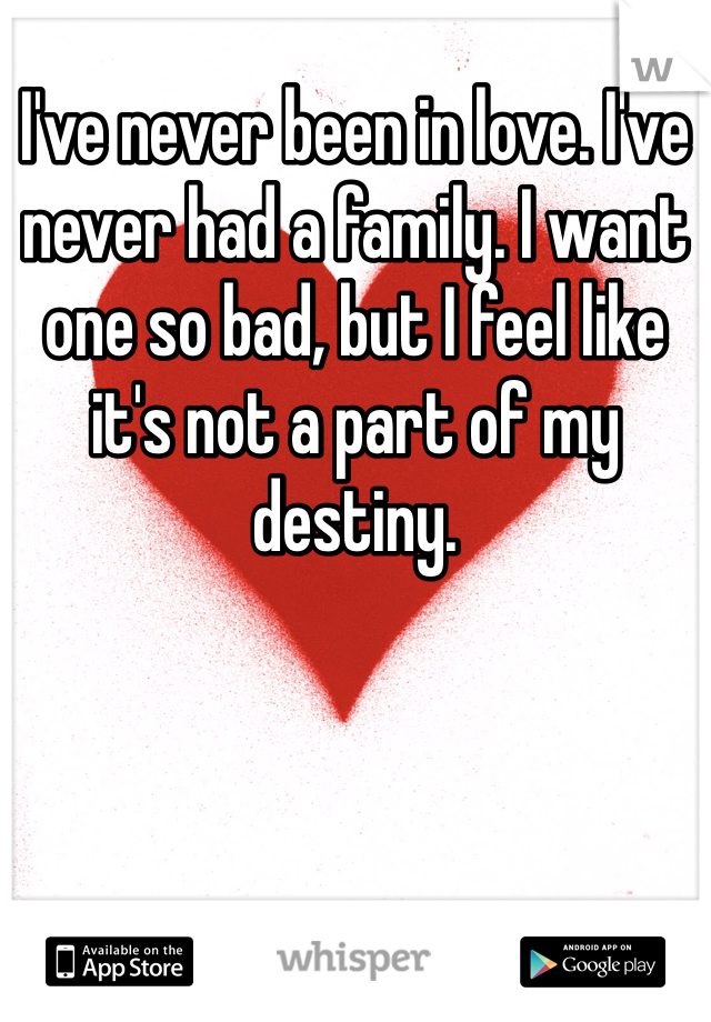 I've never been in love. I've never had a family. I want one so bad, but I feel like it's not a part of my destiny.