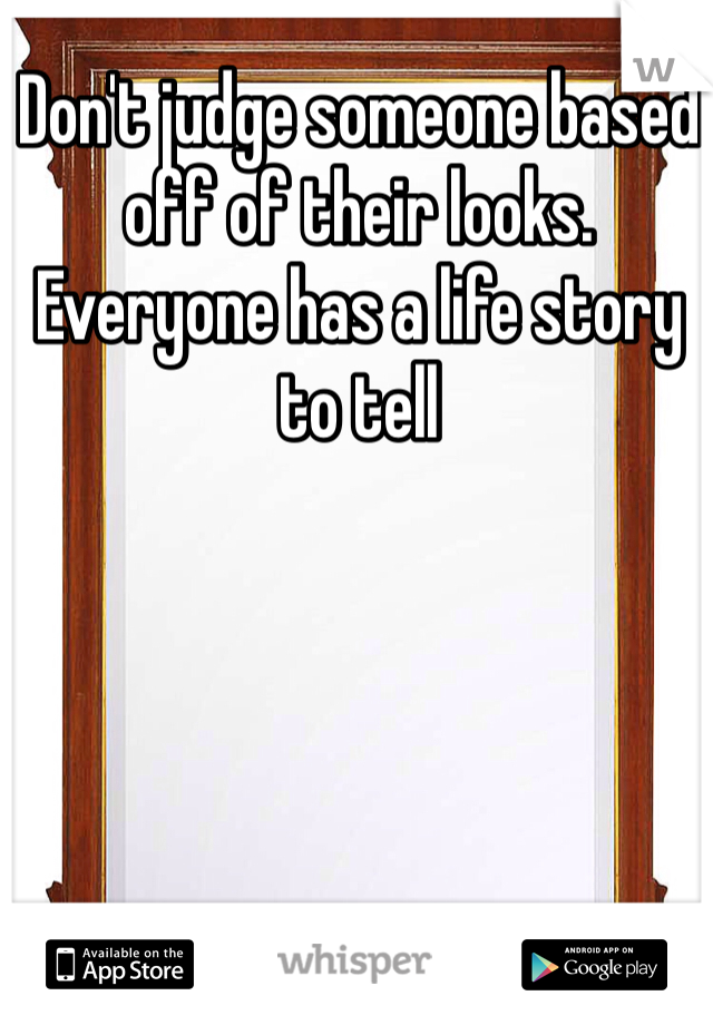 Don't judge someone based off of their looks. Everyone has a life story to tell