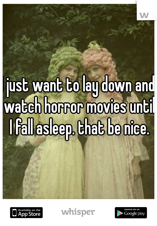 I just want to lay down and watch horror movies until I fall asleep. that be nice.