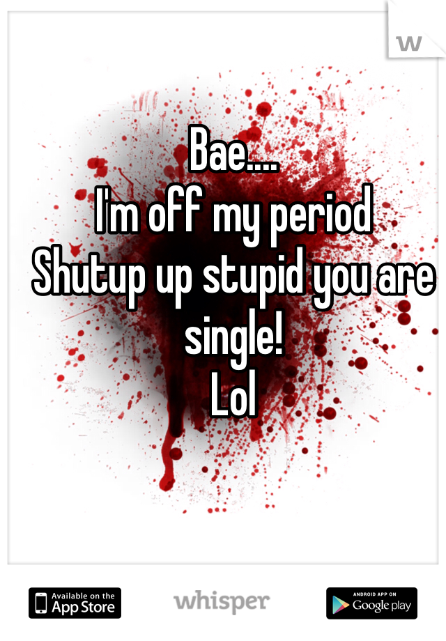 Bae.... I'm off my period  Shutup up stupid you are single! Lol