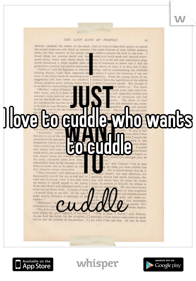 I love to cuddle who wants to cuddle