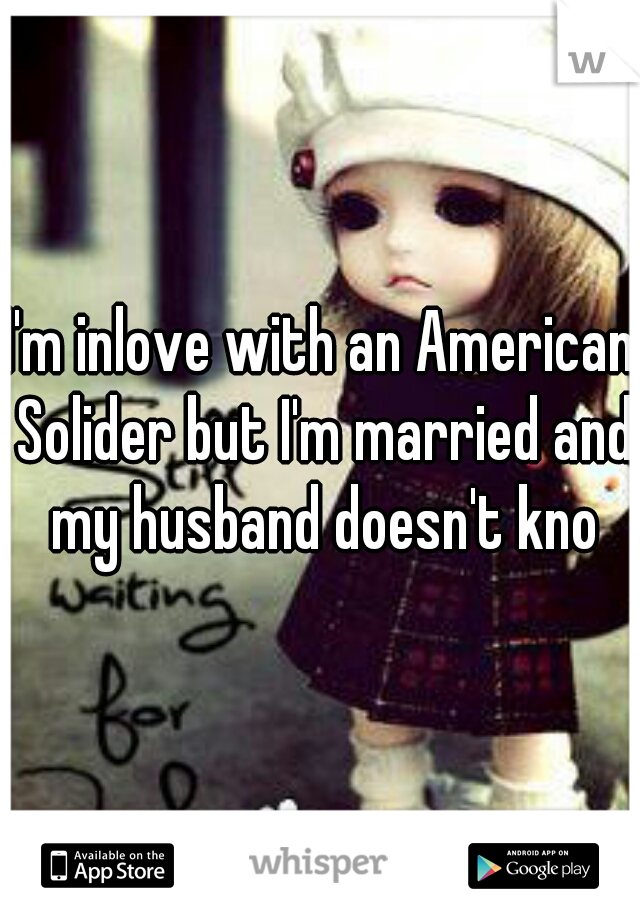 I'm inlove with an American Solider but I'm married and my husband doesn't kno