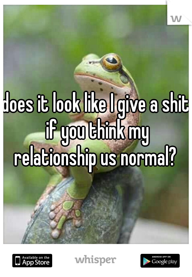 does it look like I give a shit if you think my relationship us normal?