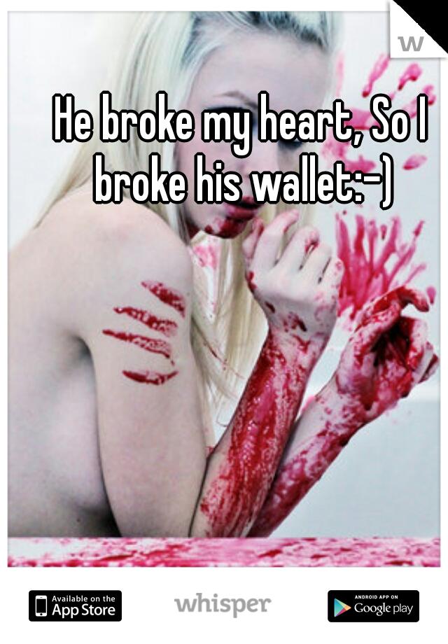 He broke my heart, So I broke his wallet:-)